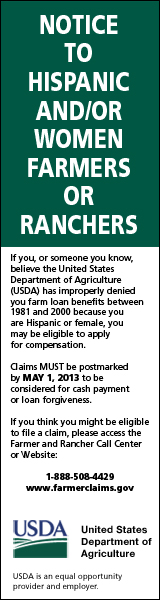 If you or someone you know believe the United States Department of Agriculture (USDA) has improperly denied you farm loan benefits between 1981 and 2000 because you are Hispanic or female, you may be eligible to apply for compensation. Claims MUST be postmarked by MAY 1, 2013 to be considered for cash payment or loan forgiveness. If you think you might be eligible to file a claim, please access the Farmer and Rancher Call Center at 1-888-508-4429 or visit the website at www.farmerclaims.gov.